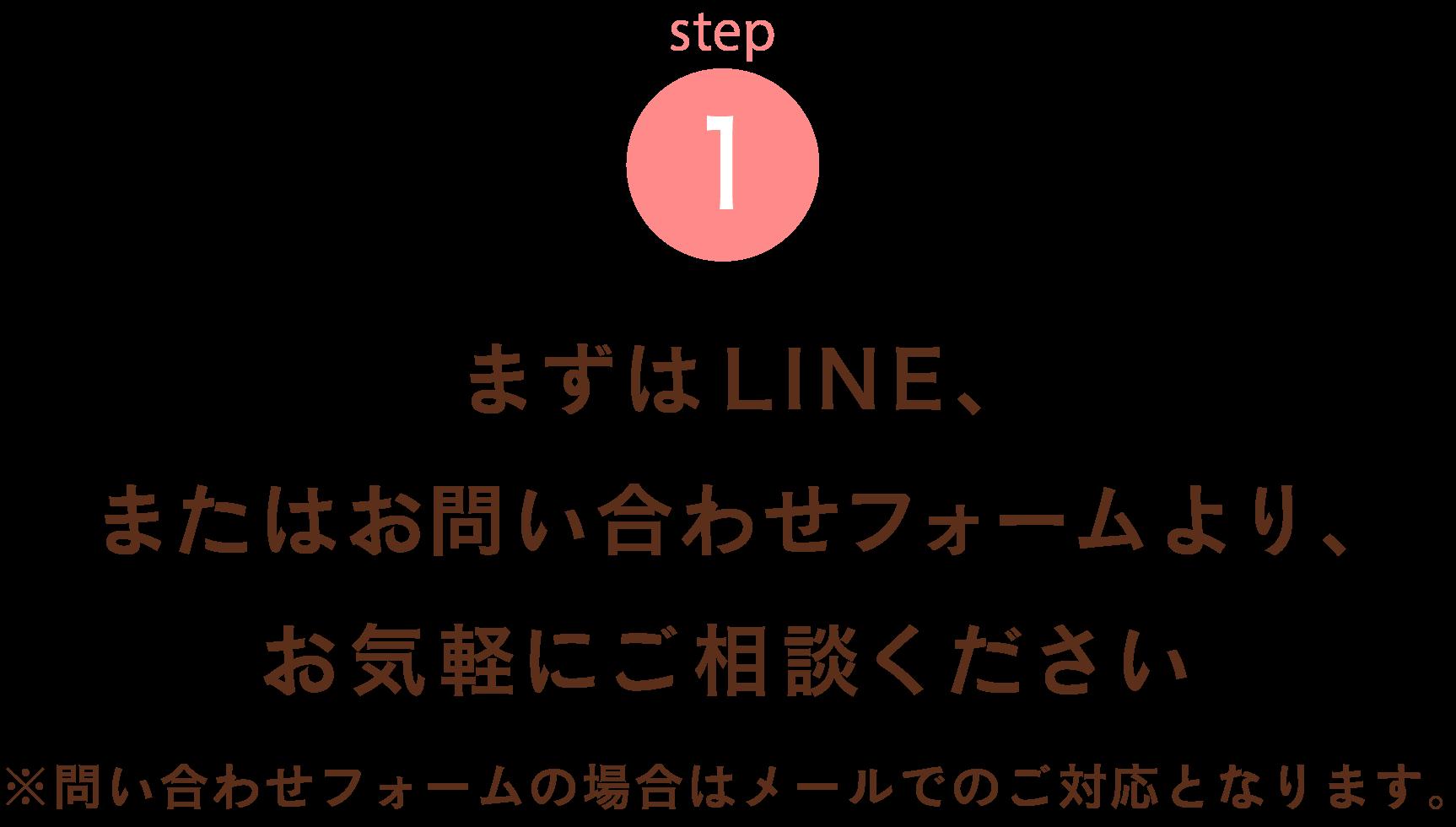 まずはLINE、またはお問い合わせフォームより、お気軽にご相談ください。